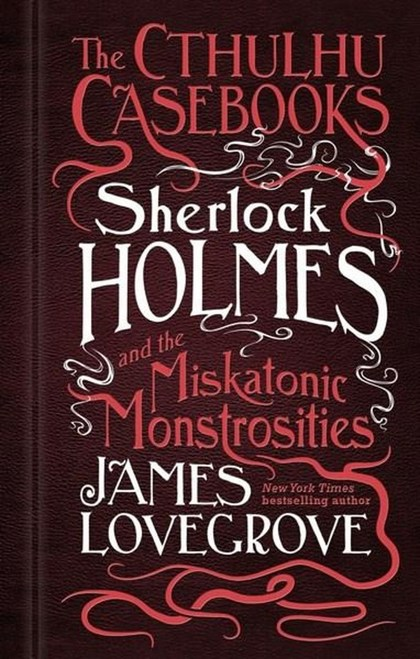 Sherlock Holmes and the Miskatonic Monstrosities - James Lovegrove
